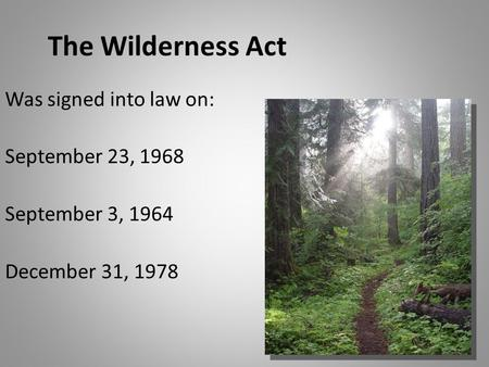 The Wilderness Act Was signed into law on: September 23, 1968 September 3, 1964 December 31, 1978.