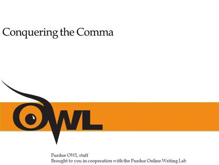 Conquering the Comma Purdue OWL staff Brought to you in cooperation with the Purdue Online Writing Lab.