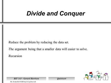 Quicksort File: D|\data\bit143\Fall01\day1212\quicksort.sdd BIT 143 - Gerard Harrison Divide and Conquer Reduce the problem by reducing the data set. The.