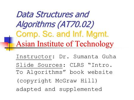 "Data Structures and Algorithms (AT70.02) Comp. Sc. and Inf. Mgmt. Asian Institute of Technology Instructor: Dr. Sumanta Guha Slide Sources: CLRS ""Intro."