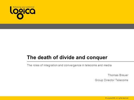 © Logica 2008. All rights reserved <strong>The</strong> death of divide and conquer <strong>The</strong> roles of integration and convergence <strong>in</strong> telecoms and media Thomas Breuer Group Director.