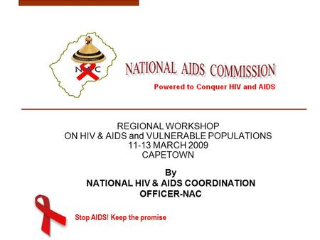 Stop AIDS! Keep the promise REGIONAL WORKSHOP ON HIV & AIDS and VULNERABLE POPULATIONS 11-13 MARCH 2009 CAPETOWN By NATIONAL HIV & AIDS COORDINATION OFFICER-NAC.