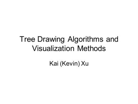 Tree Drawing Algorithms and Visualization Methods Kai (Kevin) Xu.