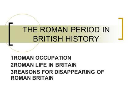 THE ROMAN PERIOD IN BRITISH HISTORY 1ROMAN OCCUPATION 2ROMAN LIFE IN BRITAIN 3REASONS FOR DISAPPEARING OF ROMAN BRITAIN.