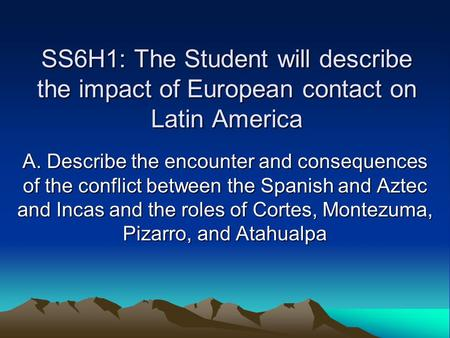 SS6H1: The Student will describe the impact of European contact on Latin America A. Describe the encounter and consequences of the conflict between the.