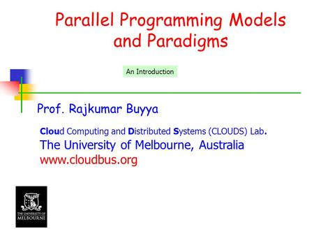 Parallel Programming Models and Paradigms Prof. Rajkumar Buyya Cloud Computing and Distributed Systems (CLOUDS) Lab. The University of Melbourne, Australia.
