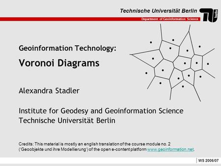 Department of Geoinformation Science Technische Universität Berlin WS 2006/07 Geoinformation Technology: Voronoi Diagrams Alexandra Stadler Institute for.