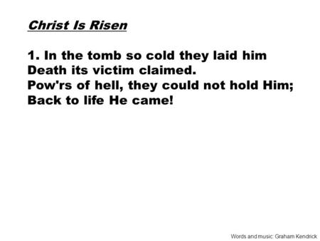 Christ Is Risen 1. In the tomb so cold they laid him Death its victim claimed. Pow'rs of hell, they could not hold Him; Back to life He came! Words and.