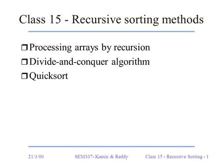 21/3/00SEM107- Kamin & ReddyClass 15 - Recursive Sorting - 1 Class 15 - Recursive sorting methods r Processing arrays by recursion r Divide-and-conquer.