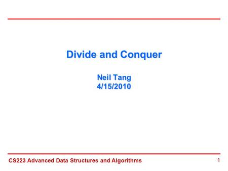 CS223 Advanced Data Structures and Algorithms 1 Divide and Conquer Neil Tang 4/15/2010.