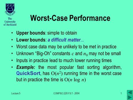 Lecture 5COMPSCI.220.FS.T - 20041 Worst-Case Performance Upper bounds : simple to obtain Lower bounds : a difficult matter... Worst case data may be unlikely.