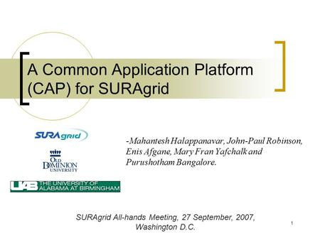 1 A Common Application Platform (CAP) for SURAgrid -Mahantesh Halappanavar, John-Paul Robinson, Enis Afgane, Mary Fran Yafchalk and Purushotham Bangalore.