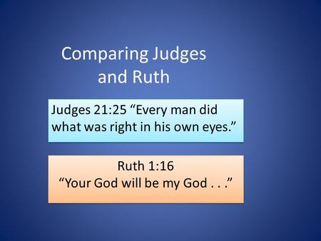 "Comparing Judges and Ruth Judges 21:25 ""Every man did what was right in his own eyes."" Ruth 1:16 ""Your God will be my God..."" Ruth 1:16 ""Your God will."