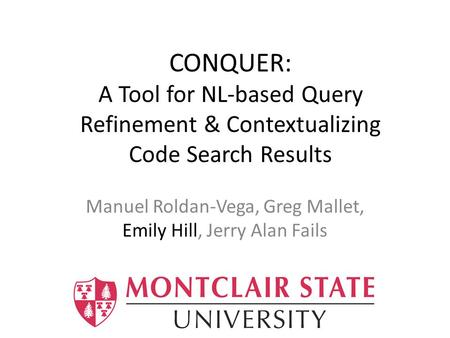 CONQUER: A Tool for NL-based Query Refinement & Contextualizing Code Search Results Manuel Roldan-Vega, Greg Mallet, Emily Hill, Jerry Alan Fails.