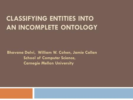 CLASSIFYING ENTITIES INTO AN INCOMPLETE ONTOLOGY Bhavana Dalvi, William W. Cohen, Jamie Callan School of Computer Science, Carnegie Mellon University.
