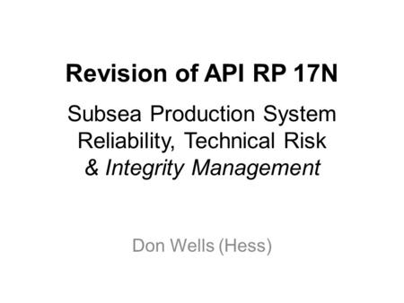 Revision of API RP 17N Subsea Production System Reliability, Technical Risk & Integrity Management Don Wells (Hess)