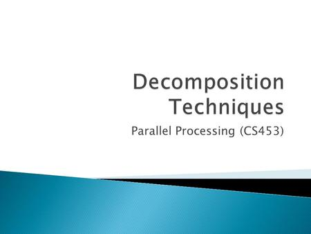 Parallel Processing (CS453). How does one decompose a task into various subtasks? While there is no single recipe that works for all problems, we present.