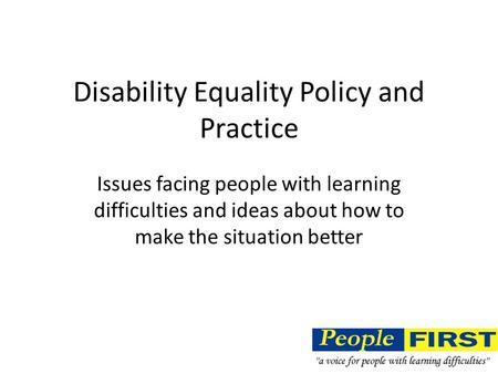 Disability Equality Policy and Practice Issues facing people with learning difficulties and ideas about how to make the situation better.