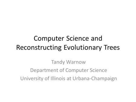 Computer Science and Reconstructing Evolutionary Trees Tandy Warnow Department of Computer Science University of Illinois at Urbana-Champaign.