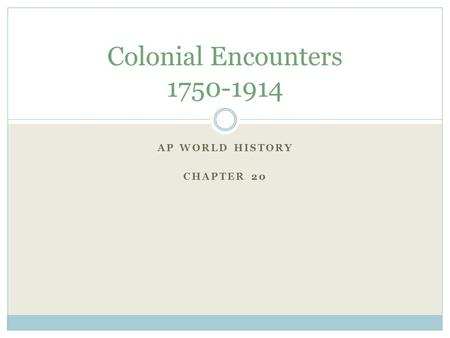 AP WORLD HISTORY CHAPTER 20 Colonial Encounters 1750-1914.