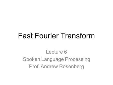 Fast Fourier Transform Lecture 6 Spoken Language Processing Prof. Andrew Rosenberg.