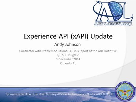 Sponsored by the Office of the Under Secretary of Defense for Personnel and Readiness (OUSD P&R) Experience API (xAPI) Update Andy Johnson Contractor with.