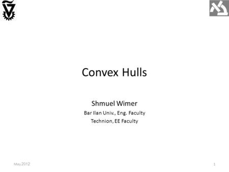 Convex Hulls May 20121 Shmuel Wimer Bar Ilan Univ., Eng. Faculty Technion, EE Faculty.