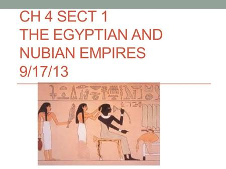 CH 4 SECT 1 THE EGYPTIAN AND NUBIAN EMPIRES 9/17/13.