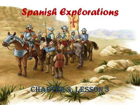 Spanish Explorations Chapter 3, Lesson 3. Lesson Objectives Describe the aims, obstacles, and accomplishments of Spanish explorers. Trace the routes of.
