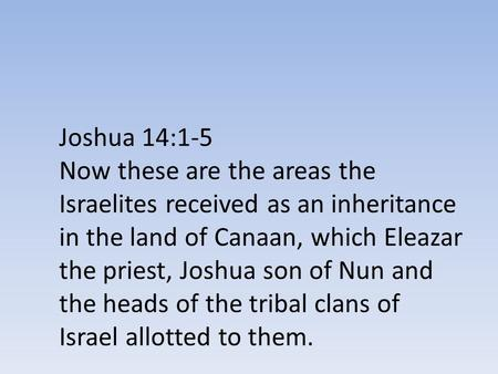 Joshua 14:1-5 Now these are the areas the Israelites received as an inheritance in the land of Canaan, which Eleazar the priest, Joshua son of Nun and.