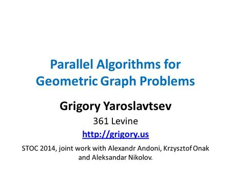 Parallel Algorithms for Geometric Graph Problems Grigory Yaroslavtsev 361 Levine  STOC 2014, joint work with Alexandr Andoni, Krzysztof.
