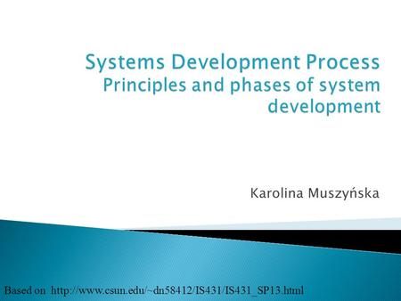 Systems Development Process Principles and phases of system development Karolina Muszyńska Based on http://www.csun.edu/~dn58412/IS431/IS431_SP13.html.