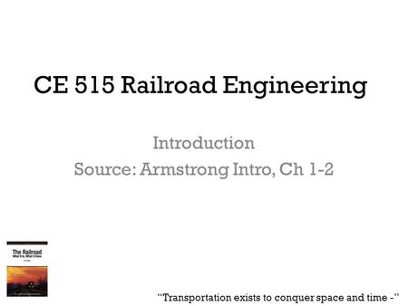 "CE 515 Railroad Engineering Introduction Source: Armstrong Intro, Ch 1-2 ""Transportation exists to conquer space and time -"""