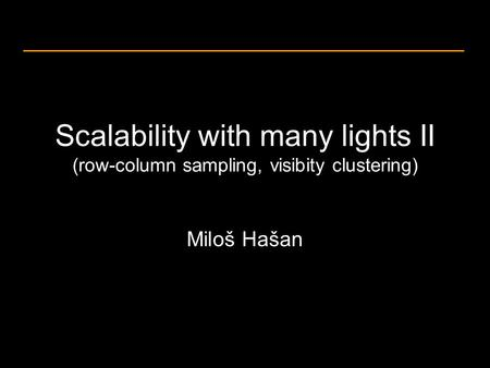 Scalability with many lights II (row-column sampling, visibity clustering) Miloš Hašan.