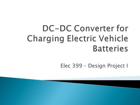 Elec 399 – Design Project I. Supervisor: Ashoka Bhat Task: To design and build a dc-to-dc converter for charging electric vehicle batteries Description: