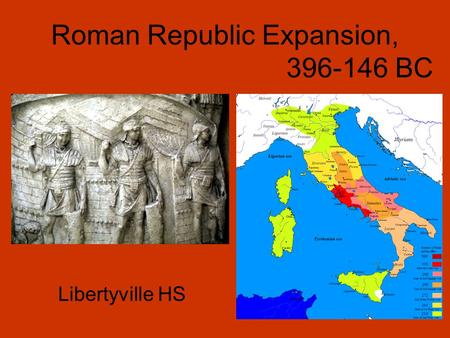 Roman Republic Expansion, 396-146 BC Libertyville HS.
