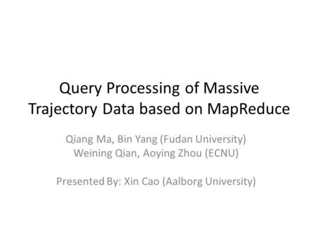 Query Processing of Massive Trajectory Data based on MapReduce Qiang Ma, Bin Yang (Fudan University) Weining Qian, Aoying Zhou (ECNU) Presented By: Xin.