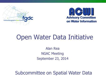 Open Water Data Initiative Alan Rea NGAC Meeting September 23, 2014 Subcommittee on Spatial Water Data.
