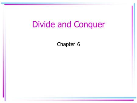 Divide and Conquer Chapter 6. Divide and Conquer Paradigm Divide the problem into sub-problems of smaller sizes Conquer by recursively doing the same.