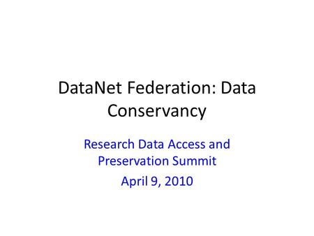 DataNet Federation: Data Conservancy Research Data Access and Preservation Summit April 9, 2010.