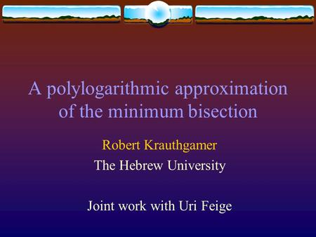 A polylogarithmic approximation of the minimum bisection Robert Krauthgamer The Hebrew University Joint work with Uri Feige.