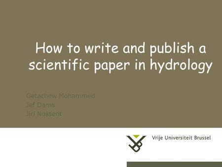 1 How to write and publish a scientific paper in hydrology Getachew Mohammed Jef Dams Jiri Nossent.