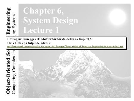 Conquering Complex and Changing Systems Object-Oriented Software Engineering Chapter 6, System Design Lecture 1 Utdrag ur Bruegges OH-bilder för första.