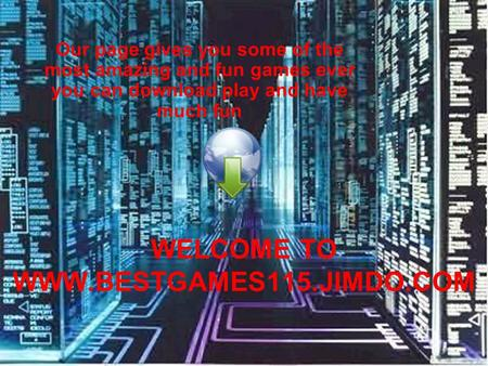 Our page gives you some of the most amazing and fun games ever you can download play and have much fun WELCOME TO WWW.BESTGAMES115.JIMDO.COM.