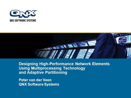 Designing High-Performance Network Elements Using Multiprocessing Technology and Adaptive Partitioning Peter van der Veen QNX Software Systems.
