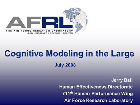 Cognitive Modeling in the Large July 2008 Jerry Ball Human Effectiveness Directorate 711 th Human Performance Wing Air Force Research Laboratory.