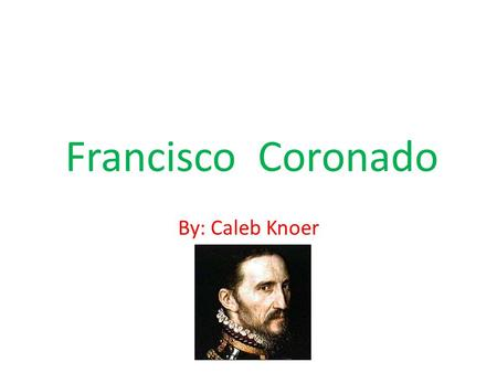 Francisco Coronado By: Caleb Knoer. Backround Born in Salamanca, Spain, 1510 Born in a wealthy family nobleman before exploring Died on September 22nd.