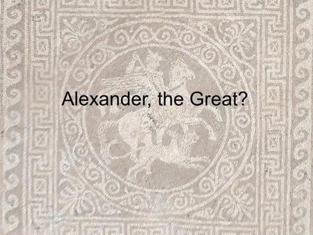 "Alexander, the Great?. Humble-ish Beginnings Born 356 BC in Macedonia Greek outsider Father is King Philip II ""You'll have to find another kingdom,"