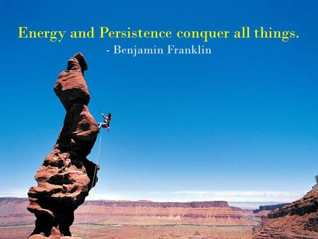 Energy and Persistence conquer all things. - Benjamin Franklin.
