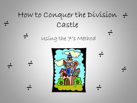 How to Conquer the Division Castle Using the 7's Method ÷ ÷ ÷ ÷ ÷ ÷ ÷ ÷ ÷ ÷
